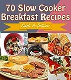 crock pot breakfast - Slow Cooker: 70 Delicious Slow Cooker Breakfast Recipes – Slow Cooker Recipes for Easy Meals – Super Easy Slow Cooker Recipes for Busy People (slow cooker, slow cooker recipes, slow cooker cookbook)