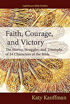 Faith, Courage, and Victory: The Stories, Struggles, and Triumphs of 24 Characters of the Bible by [Kauffman, Katy]