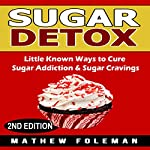 Sugar Detox: Little Known Ways to Cure Sugar Addiction & Sugar Cravings | Matthew Foleman