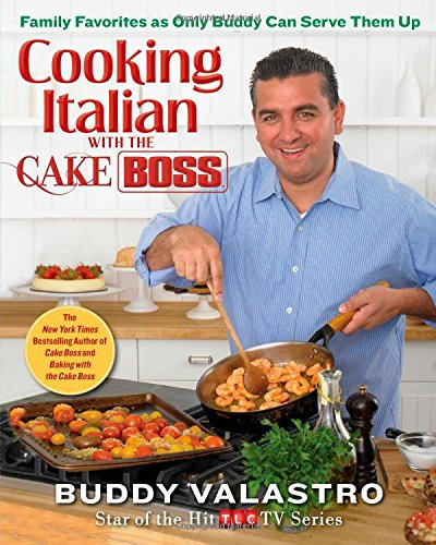 Cooking Italian with the Cake Boss: Family Favorites as Only Buddy Can Serve Them Up - Hill Italian Charm