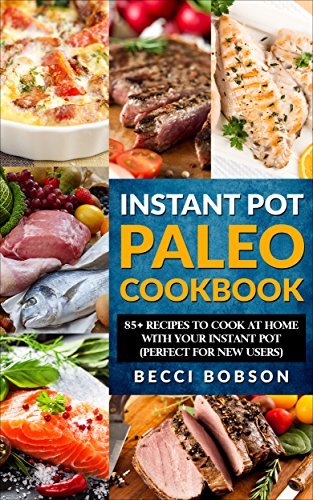 Instant Pot Paleo Cookbook: 85+ Recipes to Cook at Home with Your Instant Pot (Paleo Instant Pot Cookbook,paleo diet recipes, Instant Pot) by Becci Bobson