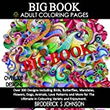 BIG Book of Adult Coloring Pages: Over 300 Designs Including Birds, Butterflies, Mandalas, Flowers, Dogs, Animals, Love Patterns and More for The ... - Art Therapy for The Mind Book) (Volume 16)
