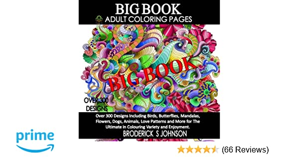Amazon BIG Book Of Adult Coloring Pages Over 300 Designs Including Birds Butterflies Mandalas Flowers Dogs Animals Love Patterns And More For