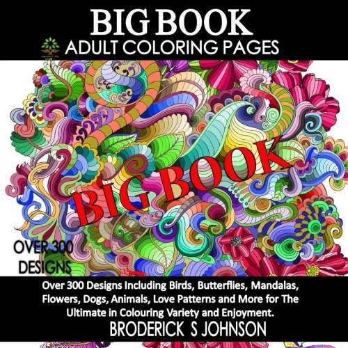 (BIG Book of Adult Coloring Pages: Over 300 Designs Including Birds, Butterflies, Mandalas, Flowers, Dogs, Animals, Love Patterns and More for The ... - Art Therapy for The Mind Book))