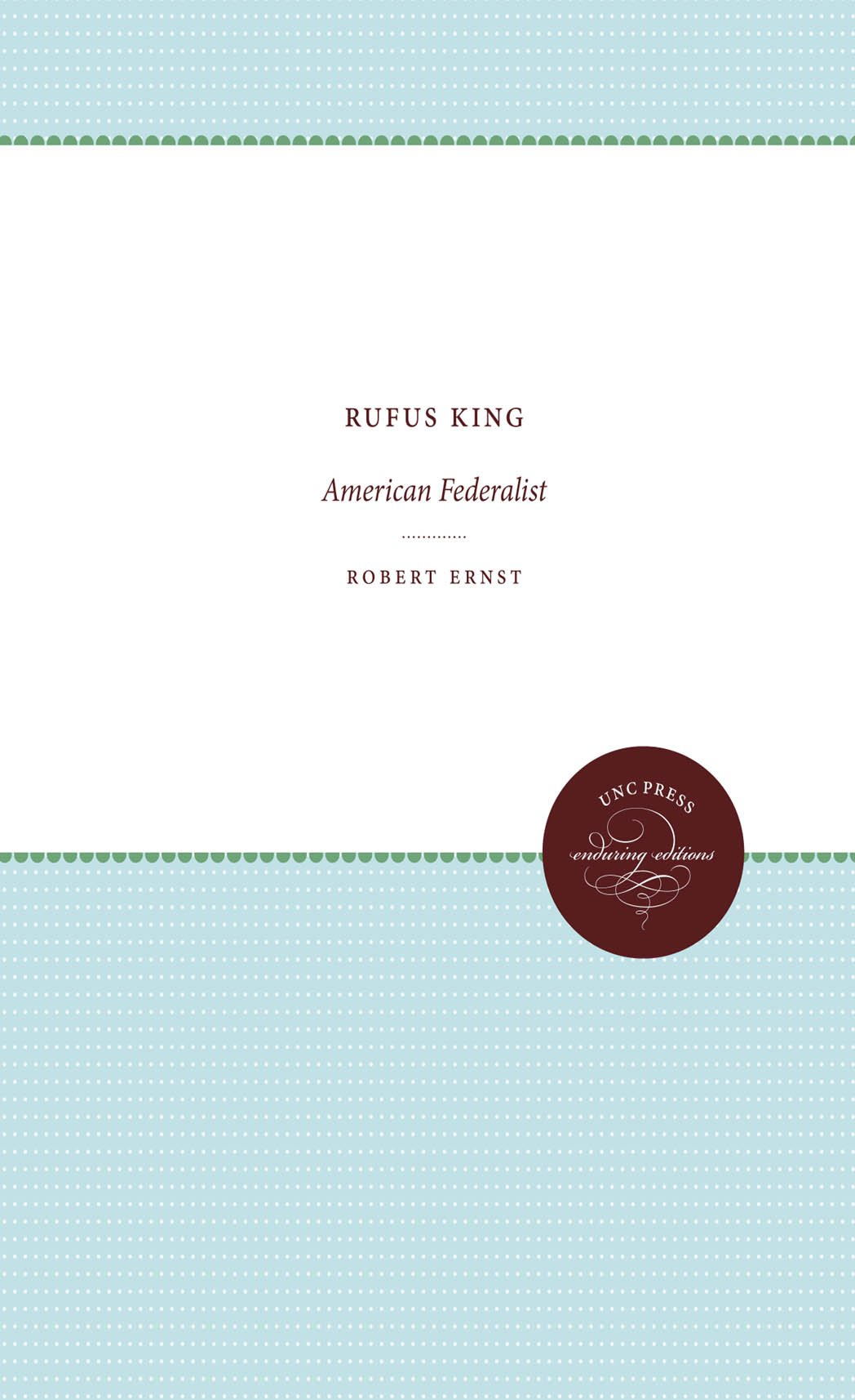 Rufus King: American Federalist (Published by the Omohundro Institute of Early American History and Culture and the University of North Carolina Press)