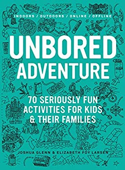 UNBORED Adventure: 70 Seriously Fun Activities for Kids and Their Families by [Glenn, Joshua, Larsen, Elizabeth Foy]