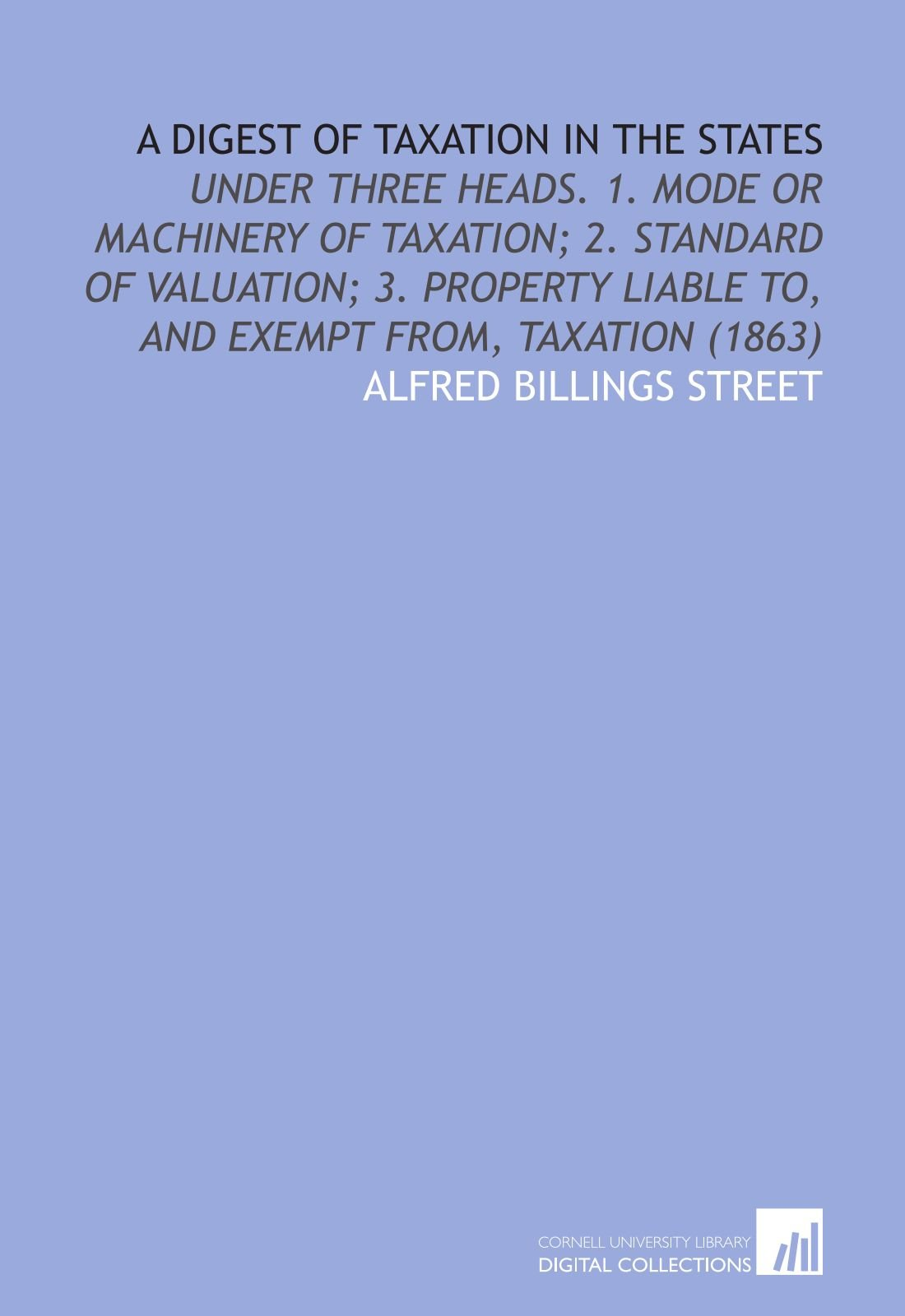 Read Online A Digest of Taxation in the States: Under Three Heads. 1. Mode or Machinery of Taxation; 2. Standard of Valuation; 3. Property Liable to, and Exempt From, Taxation (1863) pdf epub