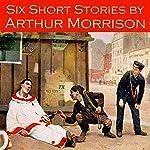 Six Short Stories by Arthur Morrison   Arthur Morrison