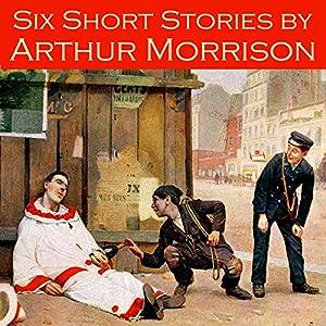 Six Short Stories by Arthur Morrison Audiobook