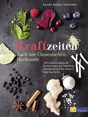 Kraftzeiten nach der Chinesischen Heilkunde: 140 einfach-originelle Kochrezepte zur Stärkung, Reinigung und für inneres Gleichgewicht