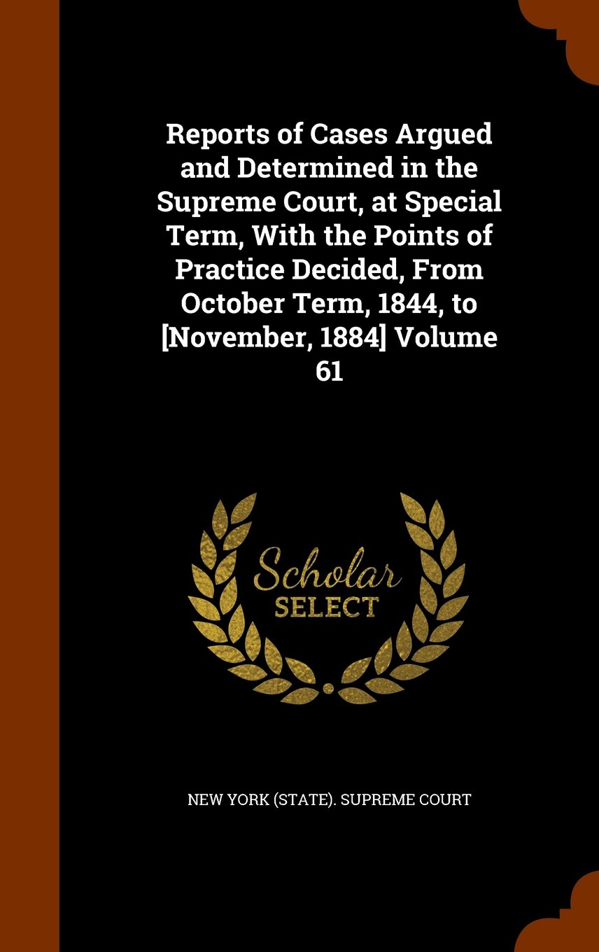 Reports of Cases Argued and Determined in the Supreme Court, at Special Term, With the Points of Practice Decided, From October Term, 1844, to [November, 1884] Volume 61 PDF