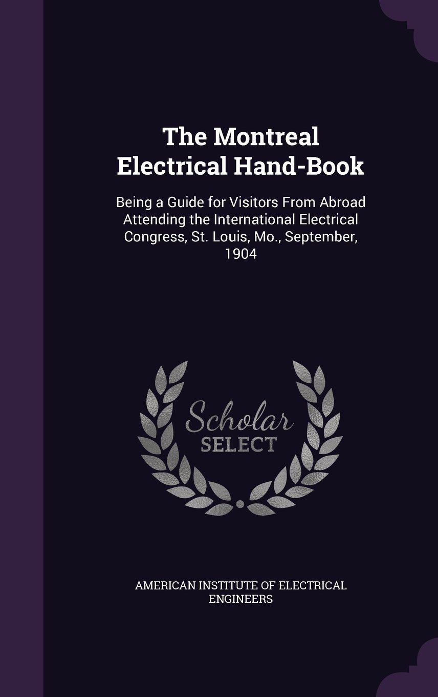 The Montreal Electrical Hand-Book: Being a Guide for Visitors from Abroad Attending the International Electrical Congress, St. Louis, Mo., September, 1904 PDF