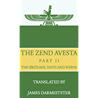 The Zend Avesta, Part II: The Sîrôzahs, Yasts and Nyâyis