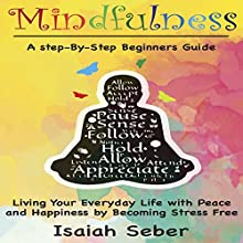 Mindfulness: A Step-by-Step Beginners Guide on Living Your Everyday Life with Peace and Happiness by Becoming Stress Free Audiobook by Isaiah Seber Narrated by Charles Wells