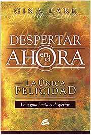 Despertar en el ahora : la única felicidad: La única felicidad. Una guía hacia el despertar Kaleidoscopio: Amazon.es: Lake, Gina, Real Gutiérrez, José, SORIA, RAFAEL, REAL, JOSÉ: Libros