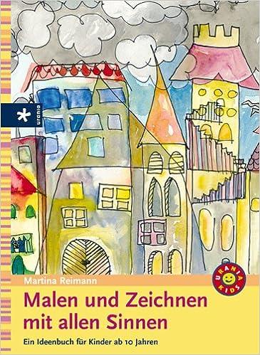 Malen und Zeichnen mit allen Sinnen: Ein Ideenbuch für Kinder ab 10 ...