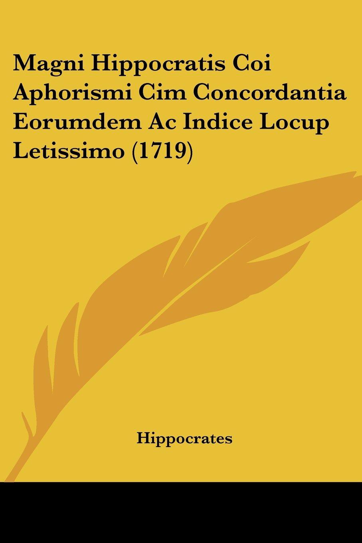 Read Online Magni Hippocratis Coi Aphorismi Cim Concordantia Eorumdem Ac Indice Locup Letissimo (1719) (Latin Edition) PDF
