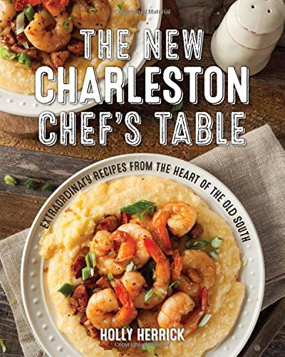 The New Charleston Chef's Table: Extraordinary Recipes From the Heart of the Old South