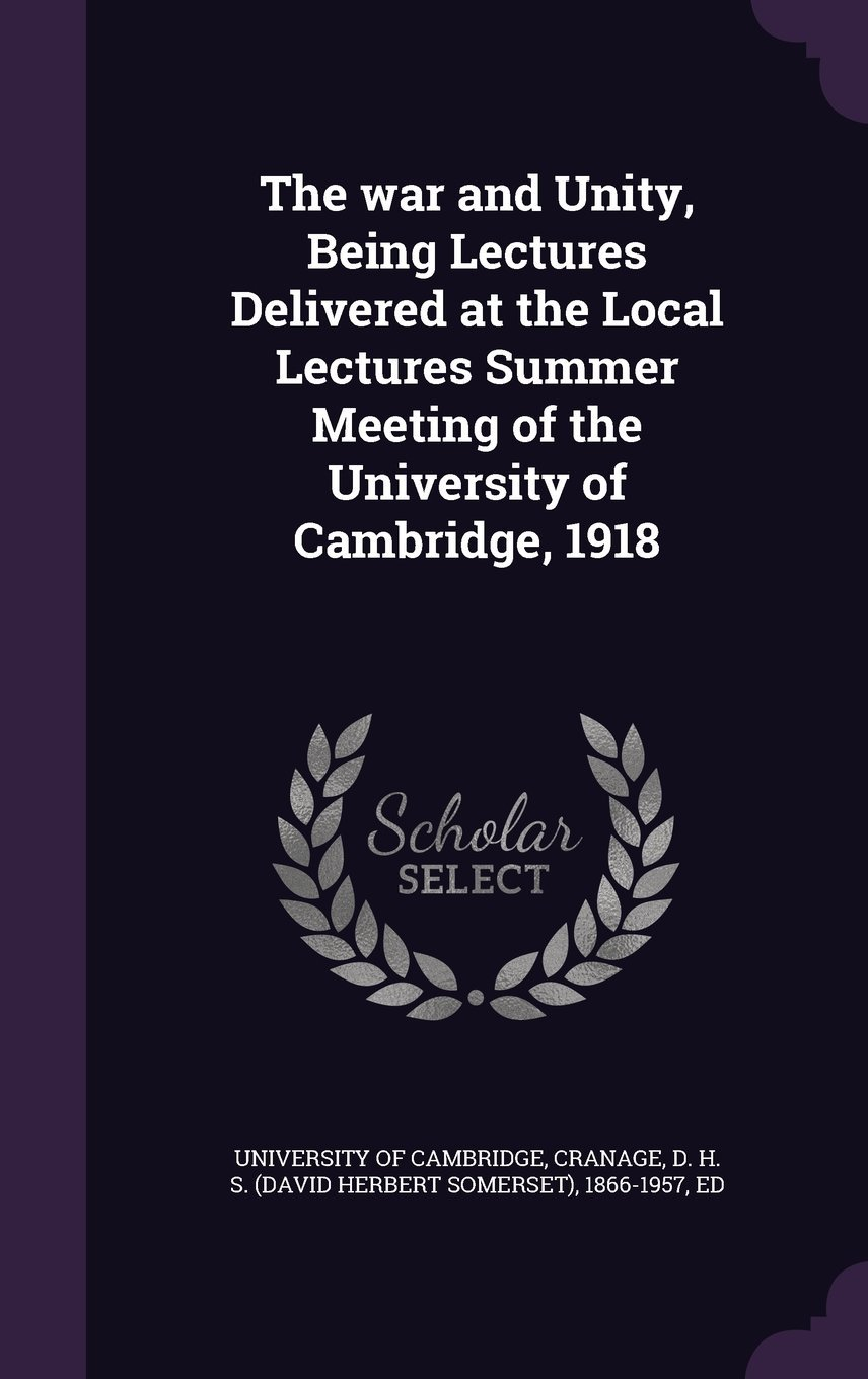 The War and Unity, Being Lectures Delivered at the Local Lectures Summer Meeting of the University of Cambridge, 1918 pdf