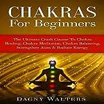 Chakras for Beginners: The Ultimate Crash Course to Chakra Healing, Chakra Meditation, Chakra Balancing, Strengthen Aura & Radiate Energy | Dagny Walters
