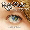 Reality Shifts: When Consciousness Changes the Physical World Audiobook by Cynthia Sue Larson Narrated by Cynthia Sue Larson