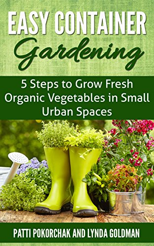 Easy Container Gardening: 5 Steps to Grow Fresh Organic Vegetables in Small Urban Spaces: Beginners guide to patio gardening (Easy gardening essentials Book 1) by [Goldman, Lynda]