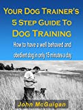 Your Dog Trainers 5 Step Guide To Dog Training