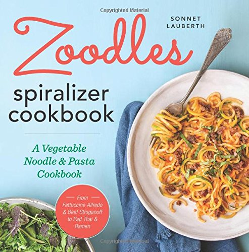 Zoodles Spiralizer Cookbook: A Vegetable Noodle and Pasta Cookbook by Sonnet Lauberth