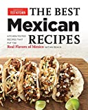 Best Mexican Recipes: Kitchen-Tested Recipes Put the Real Flavors of Mexico Within Reach