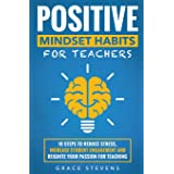 Positive Mindset Habits for Teachers: 10 Steps to Reduce Stress, Increase Student Engagement and Reignite Your Passion for Te