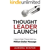 Thought Leader Launch: 7 Ways to Make 7 Figures with Your Million Dollar Message (Turn Your Words Into Wealth)