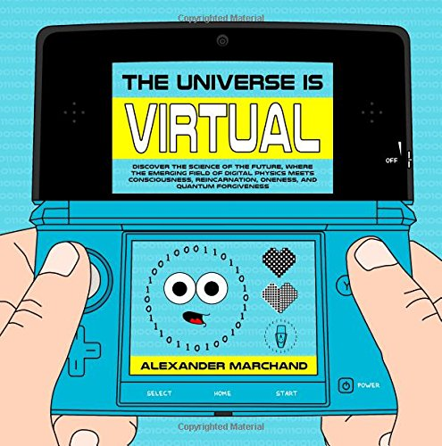 The Universe Is Virtual: Discover the Science of the Future, Where the Emerging Field of Digital Physics Meets Conscious