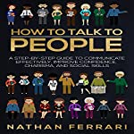 How to Talk to People: A Step-by-Step Guide to Communicate Effectively, Improve Confidence, Charisma and Social Skills | Nathan Ferrari