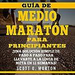 Guía de Medio Maratón para Principiantes:: ¡Una solución simple de paso a paso para llevarte a la línea de meta en 12 semanas! [Beginner's Guide to Half Marathons: A Simple Step-By-Step Solution to Get You to the Finish Line in 12 Weeks!] | Scott O. Morton