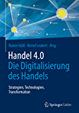 Handel 4.0: Die Digitalisierung des Handels - Strategien, Technologien, Transformation