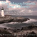 The Massachusetts Bay Colony: The History and Legacy of the Settlement of Colonial New England | Charles River Editors