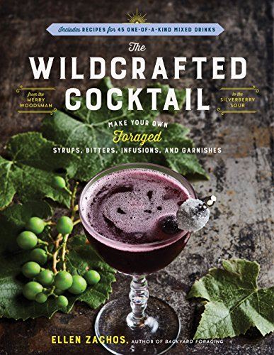The Wildcrafted Cocktail: Make Your Own Foraged Syrups, Bitters, Infusions, and Garnishes; Includes Recipes for 45 One-of-a-Kind Mixed Drinks by [Zachos, Ellen]