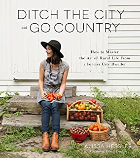 Book Cover: Ditch the City and Go Country: How to Master the Art of Rural Life From a Former City Dweller