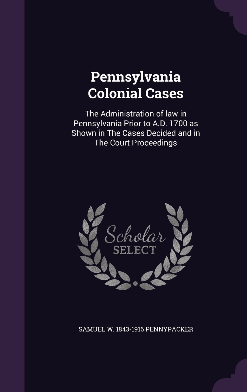 Read Online Pennsylvania Colonial Cases: The Administration of law in Pennsylvania Prior to A.D. 1700 as Shown in The Cases Decided and in The Court Proceedings ebook