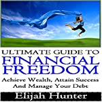 Ultimate Guide to Financial Freedom: Achieve Wealth, Attain Success and Manage Your Debt | Elijah Hunter