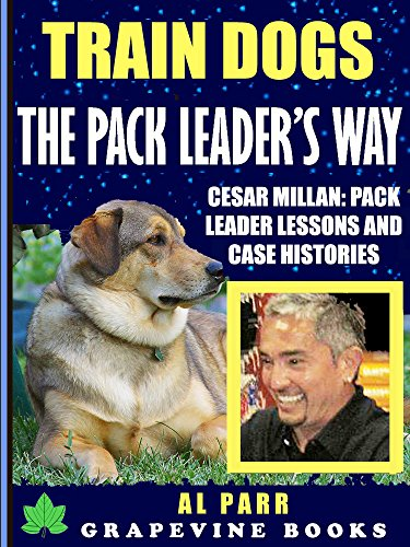 Cesar Case - Train Dogs The Pack Leader's Way (Cesar Millan: Pack Leader Lessons and Case Histories) : Dog Training for Beginners (Pack Leader Training Trilogy Book 1)