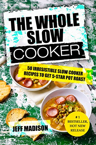 (The Whole Slow Cooker: 50 Irresistible Slow Cooker Recipes To Get 5-Star Pot Roast (Good Food Series))