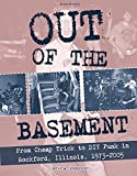 Out of the Basement: From Cheap Trick to DIY Punk in Rockford, Illinois, 1973-2005 (Scene History)