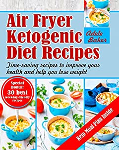 Air Fryer Ketogenic Diet Recipes: Time-saving recipes to improve your health and help you lose weight (Ketogenic Air Fryer, Keto Diet, Air Fryer Ketogenic Diet Cookbook, ketogenic meal plan)
