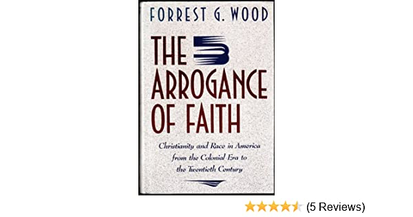 The Arrogance of Faith: Christianity and Race in America: Forrest G. Wood: 9780394579931: Amazon.com: Books
