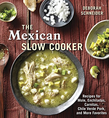 The Mexican Slow Cooker: Recipes for Mole, Enchiladas, Carnitas, Chile Verde Pork, and More Favorites: A Cookbook