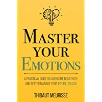 Master Your Emotions: A Practical Guide to Overcome Negativity and Better Manage...