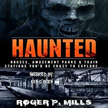 Haunted: Houses, Amusement Parks & Train Stations You'd Be Crazy to Explore...: Unexplained Encounters, Book 2 Audiobook by Roger P. Mills Narrated by Ken O'Brien