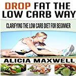Drop Fat the Low Carb Way: Clarifying the Low Carb Diet for Beginner | Alicia Maxwell