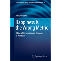 Happiness is the Wrong Metric: A Liberal Communitarian Response to Populism (Library of Public Policy and Public Administration Book 11) (English Edition)